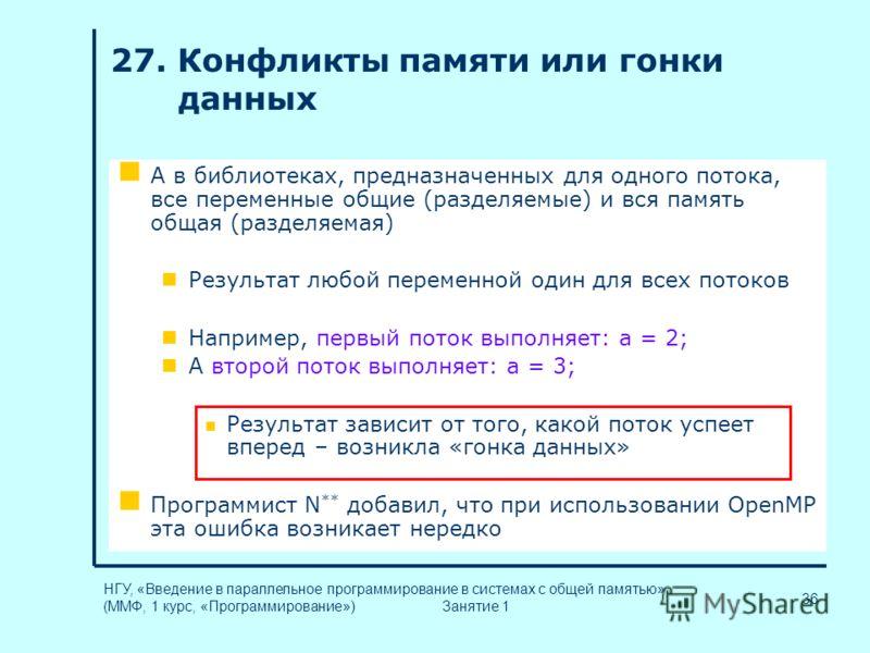 36 НГУ, «Введение в параллельное программирование в системах с общей памятью» (ММФ, 1 курс, «Программирование») Занятие 1 27. Конфликты памяти или гонки данных А в библиотеках, предназначенных для одного потока, все переменные общие (разделяемые) и в