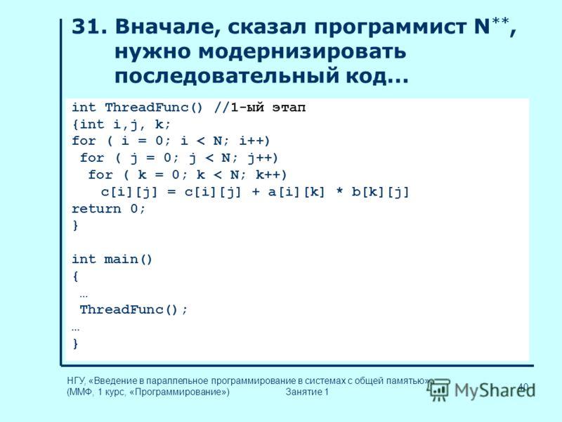 40 НГУ, «Введение в параллельное программирование в системах с общей памятью» (ММФ, 1 курс, «Программирование») Занятие 1 31. Вначале, сказал программист N **, нужно модернизировать последовательный код... int ThreadFunc() //1-ый этап {int i,j, k; fo
