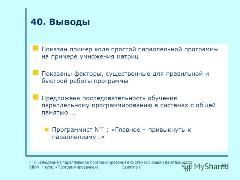 49 НГУ, «Введение в параллельное программирование в системах с общей памятью» (ММФ, 1 курс, «Программирование») Занятие 1 40. Выводы Показан пример кода простой параллельной программы на примере умножения матриц Показаны факторы, существенные для пра