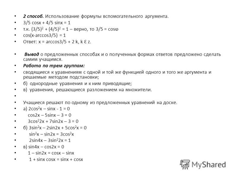 2 способ. Использование формулы вспомогательного аргумента. 3/5 cosx + 4/5 sinx = 1 т.к. (3/5) 2 + (4/5) 2 = 1 – верно, то 3/5 = cos cos(x-arccos3/5) = 1 Ответ: x = arccos3/5 + 2 k, k Ɛ z. Вывод о предложенных способах и о полученных формах ответов