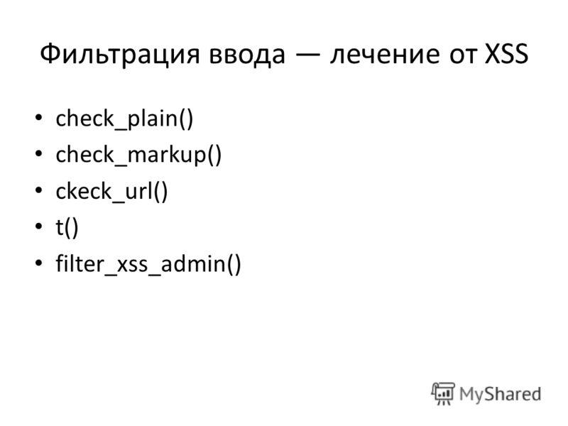 Фильтрация ввода лечение от XSS check_plain() check_markup() ckeck_url() t() filter_xss_admin()