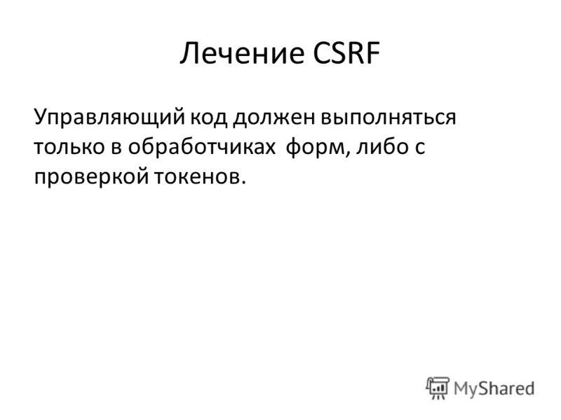 Лечение CSRF Управляющий код должен выполняться только в обработчиках форм, либо с проверкой токенов.