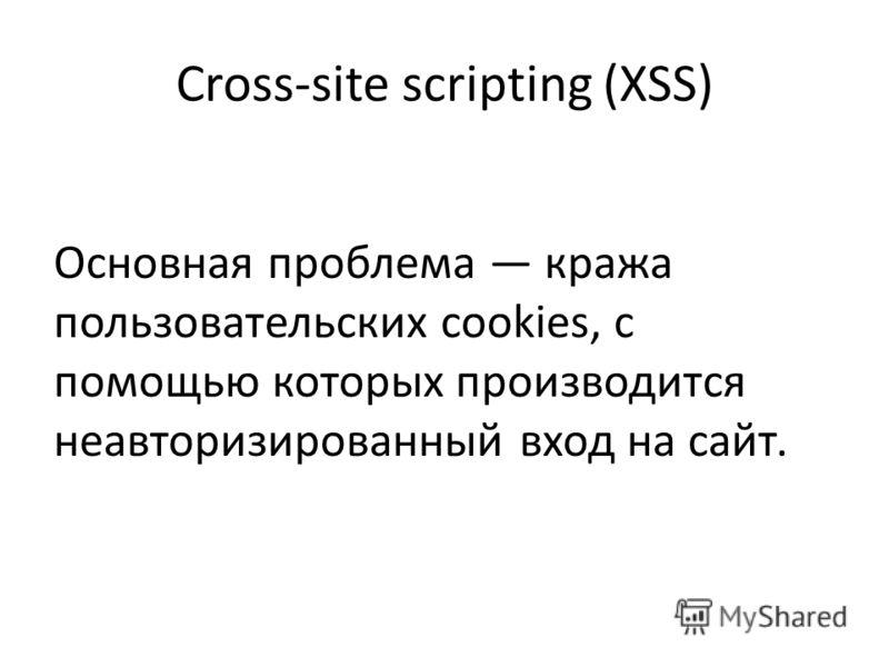 Cross-site scripting (XSS) Основная проблема кража пользовательских cookies, с помощью которых производится неавторизированный вход на сайт.