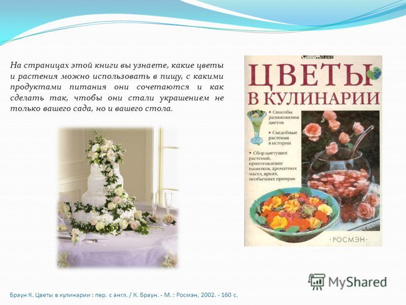 Браун К. Цветы в кулинарии : пер. с англ. / К. Браун. - М. : Росмэн, 2002. - 160 с. На страницах этой книги вы узнаете, какие цветы и растения можно использовать в пищу, с какими продуктами питания они сочетаются и как сделать так, чтобы они стали ук