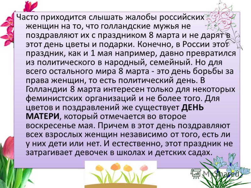 Часто приходится слышать жалобы российских женщин на то, что голландские мужья не поздравляют их с праздником 8 марта и не дарят в этот день цветы и подарки. Конечно, в России этот праздник, как и 1 мая например, давно превратился из политического в