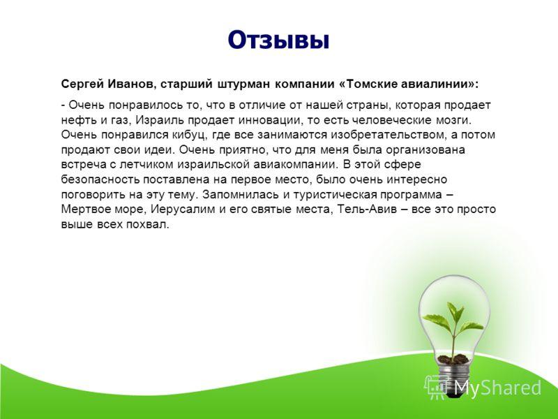 Отзывы Сергей Иванов, старший штурман компании «Томские авиалинии»: - Очень понравилось то, что в отличие от нашей страны, которая продает нефть и газ, Израиль продает инновации, то есть человеческие мозги. Очень понравился кибуц, где все занимаются