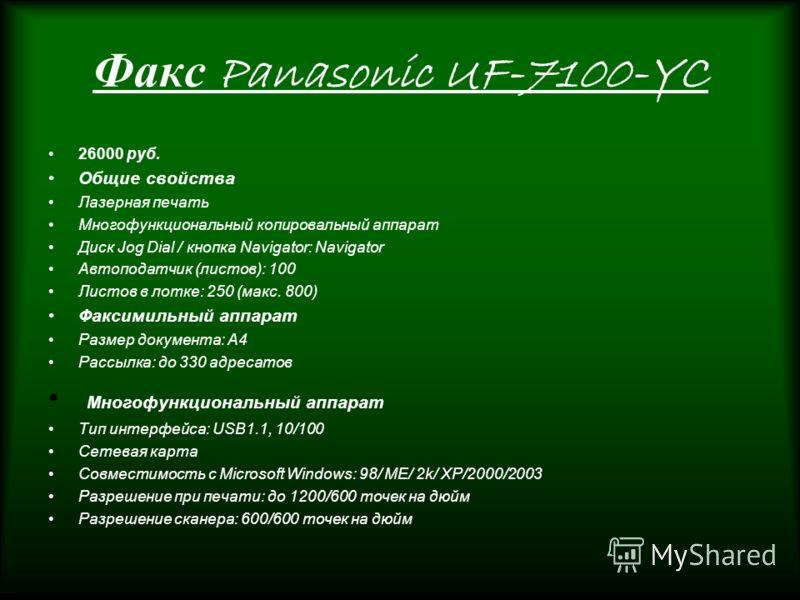 Факс Panasonic UF-7100-YC 26000 руб. Общие свойства Лазерная печать Многофункциональный копировальный аппарат Диск Jog Dial / кнопка Navigator: Navigator Автоподатчик (листов): 100 Листов в лотке: 250 (макс. 800) Факсимильный аппарат Размер документа