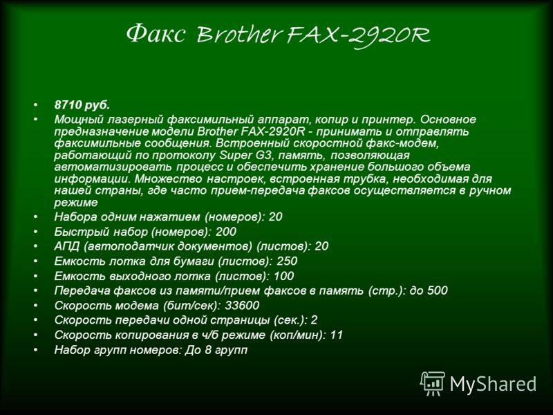 Факс Brother FAX-2920R 8710 руб. Мощный лазерный факсимильный аппарат, копир и принтер. Основное предназначение модели Brother FAX-2920R - принимать и отправлять факсимильные сообщения. Встроенный скоростной факс-модем, работающий по протоколу Super