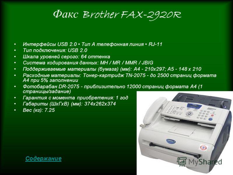 Факс Brother FAX-2920R Интерфейсы USB 2.0 Тип A телефонная линия RJ-11 Тип подключения: USB 2.0 Шкала уровней серого: 64 оттенка Система кодирования данных: MH / MR / MMR / JBIG Поддерживаемые материалы (бумага) (мм): A4 - 210x297; A5 - 148 x 210 Рас