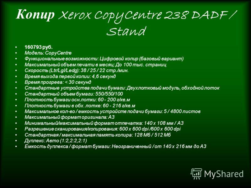 Копир Xerox CopyCentre 238 DADF / Stand 160793 руб. Модель: CopyCentre Функциональные возможности: Цифровой копир (базовый вариант) Максимальный объем печати в месяц: До 100 тыс. страниц Скорость (Ltr/Lgl/Ledg): 38 / 25 / 22 стр./мин. Время выхода пе