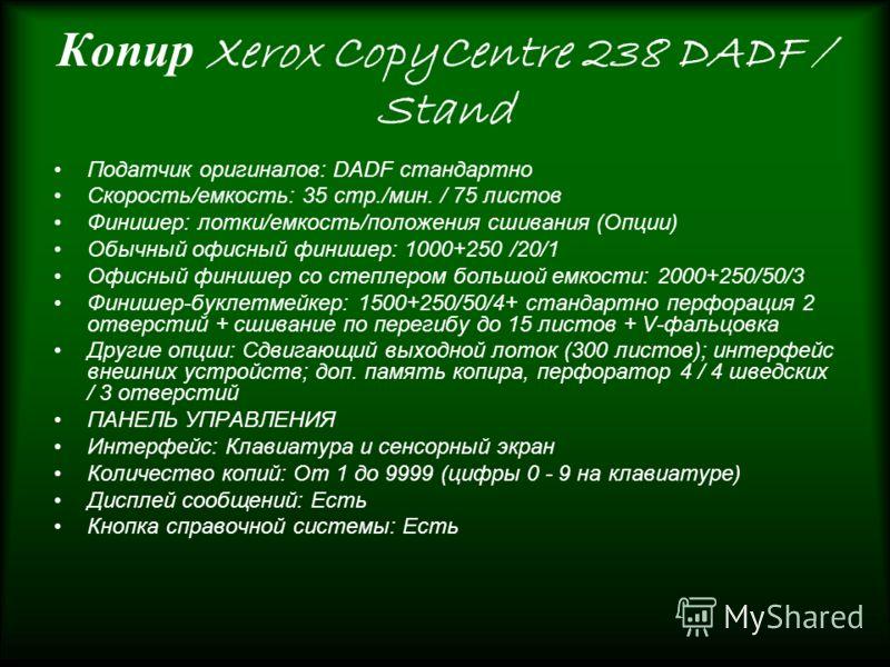 Копир Xerox CopyCentre 238 DADF / Stand Податчик оригиналов: DADF стандартно Скорость/емкость: 35 стр./мин. / 75 листов Финишер: лотки/емкость/положения сшивания (Опции) Обычный офисный финишер: 1000+250 /20/1 Офисный финишер со степлером большой емк