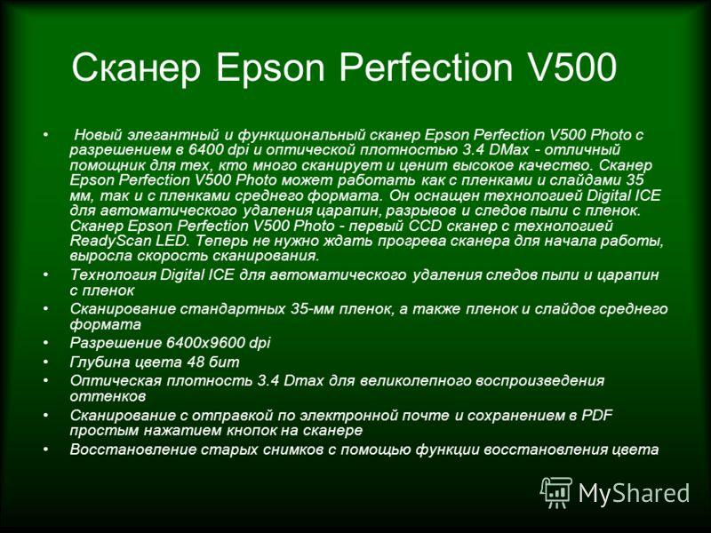 Сканер Epson Perfection V500 Новый элегантный и функциональный сканер Epson Perfection V500 Photo с разрешением в 6400 dpi и оптической плотностью 3.4 DMax - отличный помощник для тех, кто много сканирует и ценит высокое качество. Сканер Epson Perfec