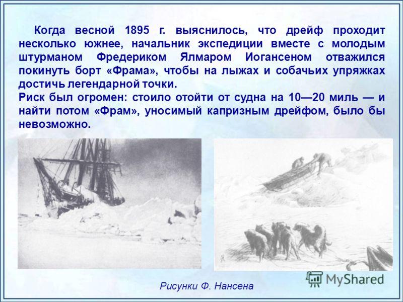 Когда весной 1895 г. выяснилось, что дрейф проходит несколько южнее, начальник экспедиции вместе с молодым штурманом Фредериком Ялмаром Иогансеном отважился покинуть борт «Фрама», чтобы на лыжах и собачьих упряжках достичь легендарной точки. Риск был