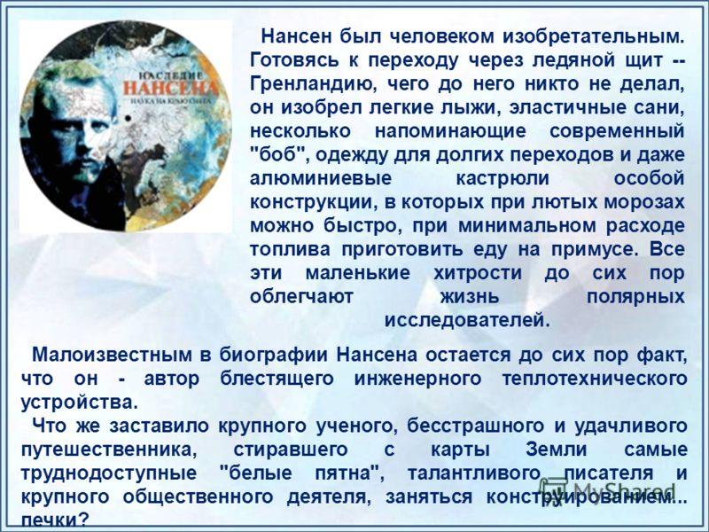 Нансен был человеком изобретательным. Готовясь к переходу через ледяной щит -- Гренландию, чего до него никто не делал, он изобрел легкие лыжи, эластичные сани, несколько напоминающие современный