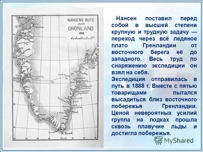 Нансен поставил перед собой в высшей степени крупную и трудную задачу переход через всё ледяное плато Гренландии от восточного берега её до западного. Весь труд по снаряжению экспедиции он взял на себя. Экспедиция отправилась в путь в 1888 г. Вместе
