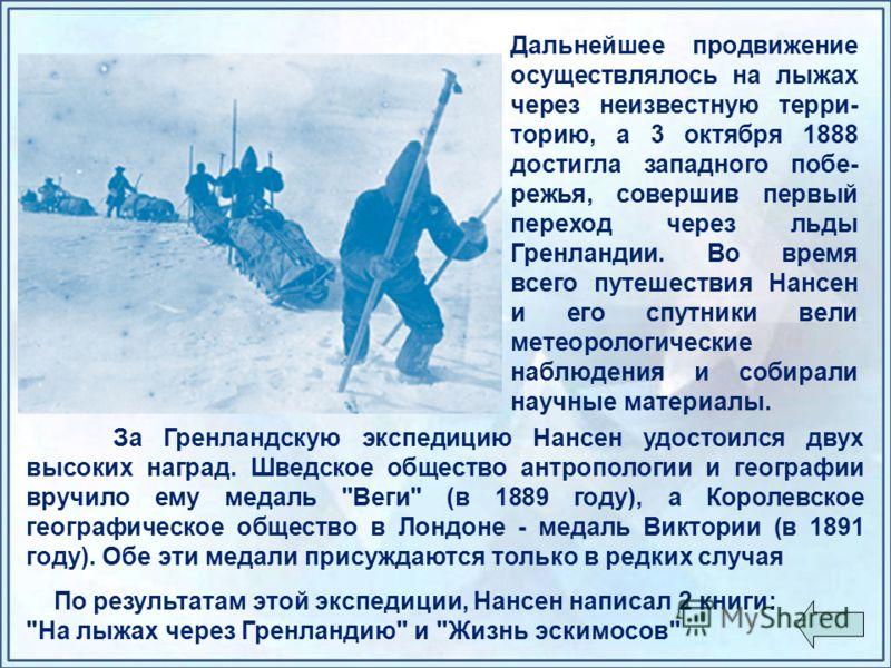 Дальнейшее продвижение осуществлялось на лыжах через неизвестную терри- торию, а 3 октября 1888 достигла западного побе- режья, совершив первый переход через льды Гренландии. Во время всего путешествия Нансен и его спутники вели метеорологические наб