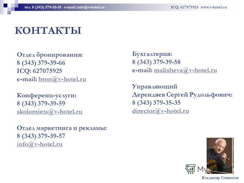 КОНТАКТЫ тел. 8 (343) 379-35-35 e-mail: info@v-hotel.ru ICQ: 627075925 www.v-hotel.ru Отдел бронирования: 8 (343) 379-39-66 ICQ: 627075925 e-mail: bron@v-hotel.ru Конференц-услуги: 8 (343) 379-39-59 skolomiets@v-hotel.ru Отдел маркетинга и рекламы: 8
