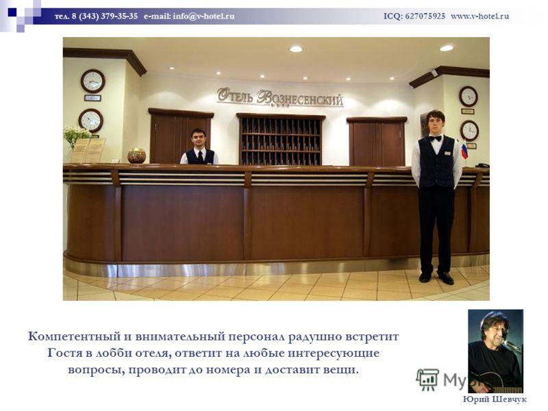 Компетентный и внимательный персонал радушно встретит Гостя в лобби oтеля, ответит на любые интересующие вопросы, проводит до номера и доставит вещи. тел. 8 (343) 379-35-35 e-mail: info@v-hotel.ru ICQ: 627075925 www.v-hotel.ru Юрий Шевчук