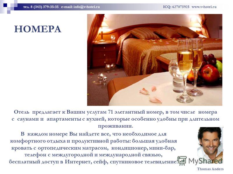 НОМЕРА Отель предлагает к Вашим услугам 71 элегантный номер, в том числе номера с саунами и апартаменты с кухней, которые особенно удобны при длительном проживании. тел. 8 (343) 379-35-35 e-mail: info@v-hotel.ru ICQ: 627075925 www.v-hotel.ru В каждом