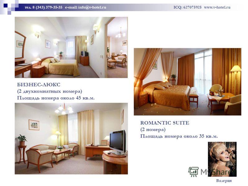 БИЗНЕС-ЛЮКС (2 двухкомнатных номера) Площадь номера около 45 кв.м. ROMANTIC SUITE (2 номера) Площадь номера около 35 кв.м. тел. 8 (343) 379-35-35 e-mail: info@v-hotel.ru ICQ: 627075925 www.v-hotel.ru Валерия