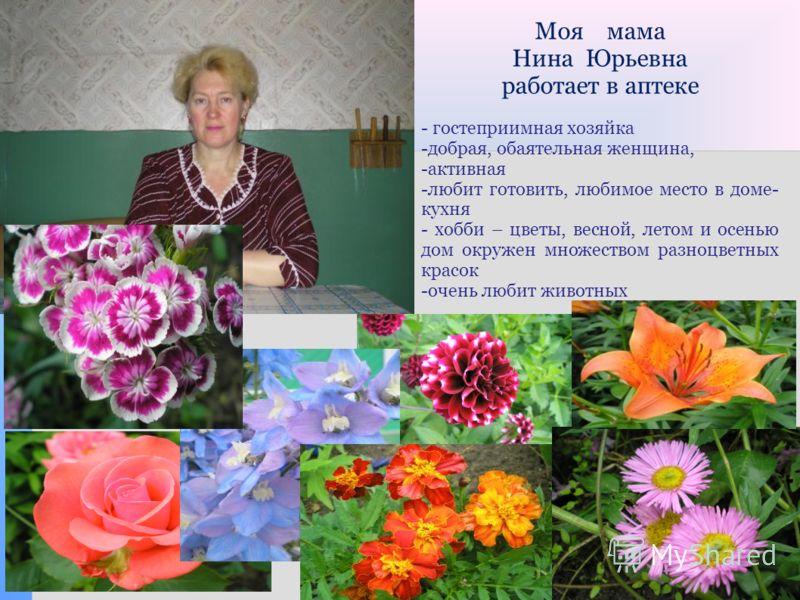 Моя мама Нина Юрьевна работает в аптеке - гостеприимная хозяйка -добрая, обаятельная женщина, -активная -любит готовить, любимое место в доме- кухня - хобби – цветы, весной, летом и осенью дом окружен множеством разноцветных красок -очень любит живот