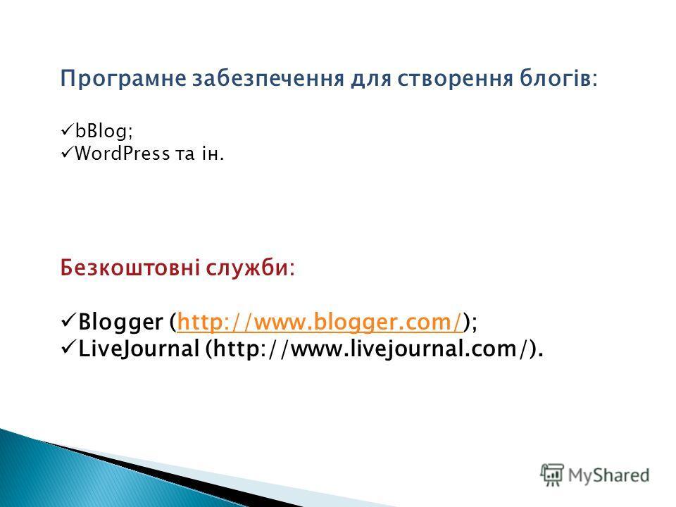 Програмне забезпечення для створення блогів: bBlog; WordPress та ін. Безкоштовні служби: Blogger (http://www.blogger.com/);http://www.blogger.com/ LiveJournal (http://www.livejournal.com/).