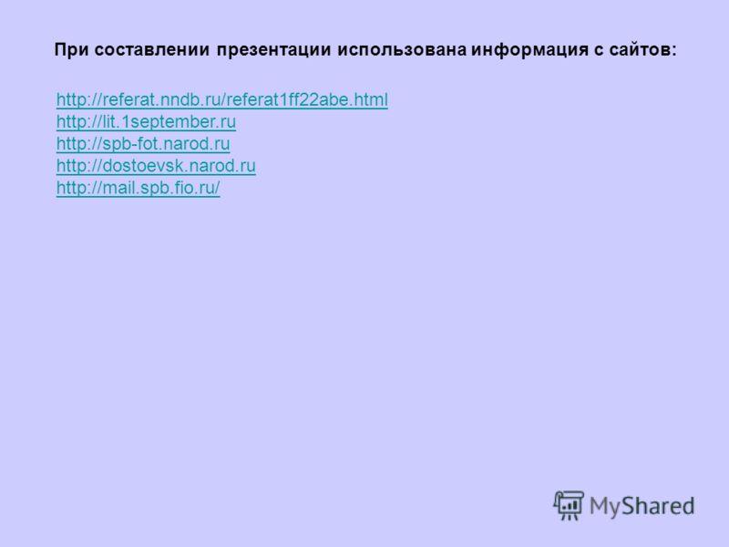 При составлении презентации использована информация с сайтов: http://referat.nndb.ru/referat1ff22abe.html http://lit.1september.ru http://spb-fot.narod.ru http://dostoevsk.narod.ru http://mail.spb.fio.ru/