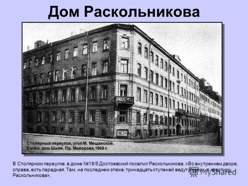Дом Раскольникова В Столярном переулке, в доме 19/5 Достоевский поселил Раскольникова. «Во внутреннем дворе, справа, есть парадная. Там, на последнем этаже, тринадцать ступеней ведут наверх, в квартиру Раскольникова». Столярный переулок, угол М. Меща