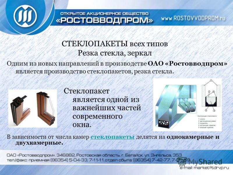 СТЕКЛОПАКЕТЫ всех типов Резка стекла, зеркал Одним из новых направлений в производстве ОАО «Ростовводпром» является производство стеклопакетов, резка стекла. В зависимости от числа камер стеклопакеты делятся на однокамерные и двухкамерные.стеклопакет