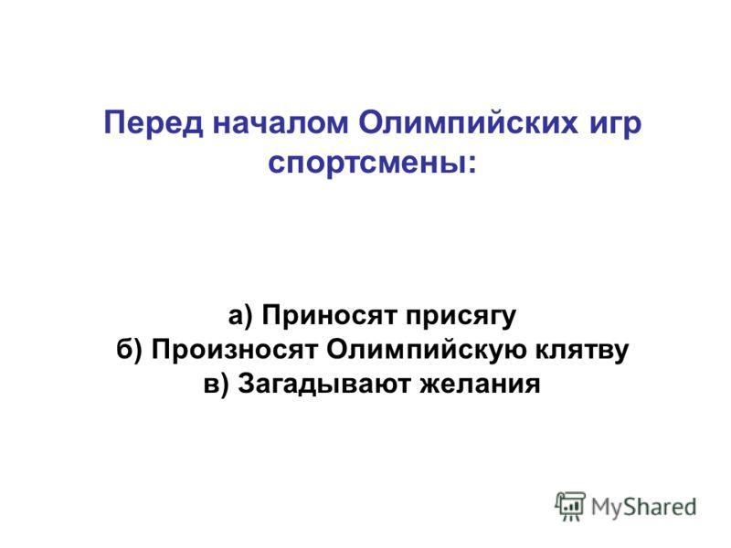 Перед началом Олимпийских игр спортсмены: а) Приносят присягу б) Произносят Олимпийскую клятву в) Загадывают желания