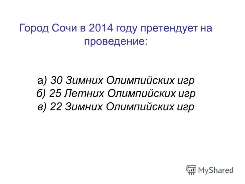 Город Сочи в 2014 году претендует на проведение: а) 30 Зимних Олимпийских игр б) 25 Летних Олимпийских игр в) 22 Зимних Олимпийских игр