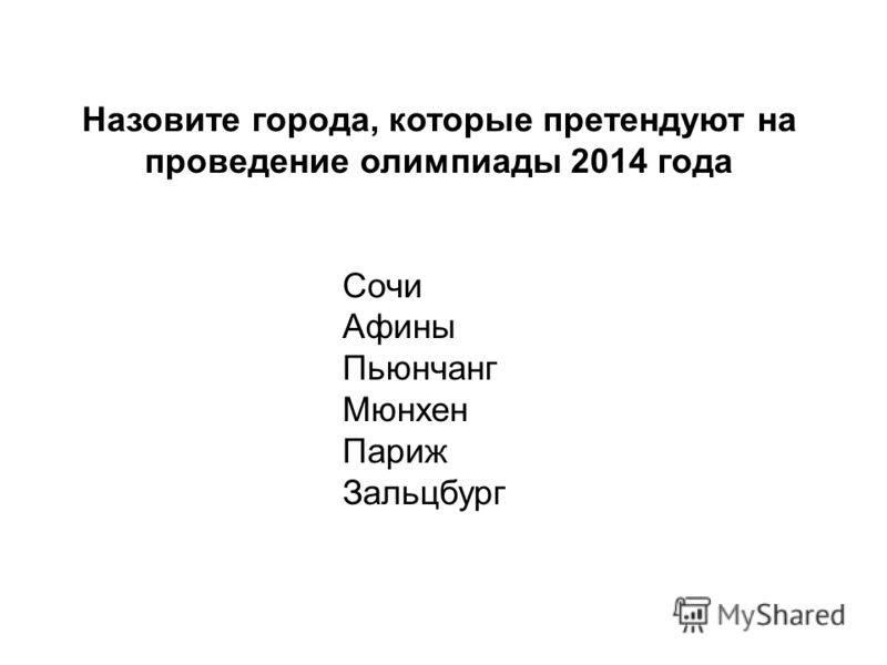 Назовите города, которые претендуют на проведение олимпиады 2014 года Сочи Афины Пьюнчанг Мюнхен Париж Зальцбург