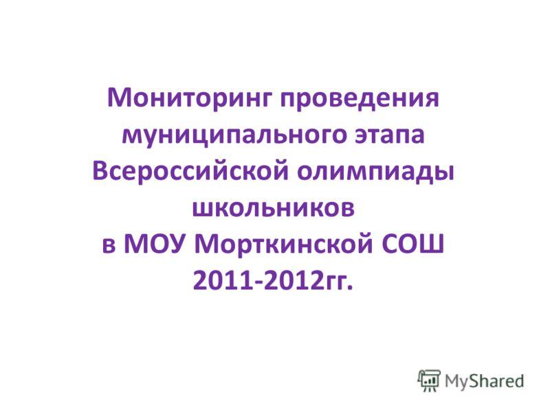Мониторинг проведения муниципального этапа Всероссийской олимпиады школьников в МОУ Морткинской СОШ 2011-2012гг.