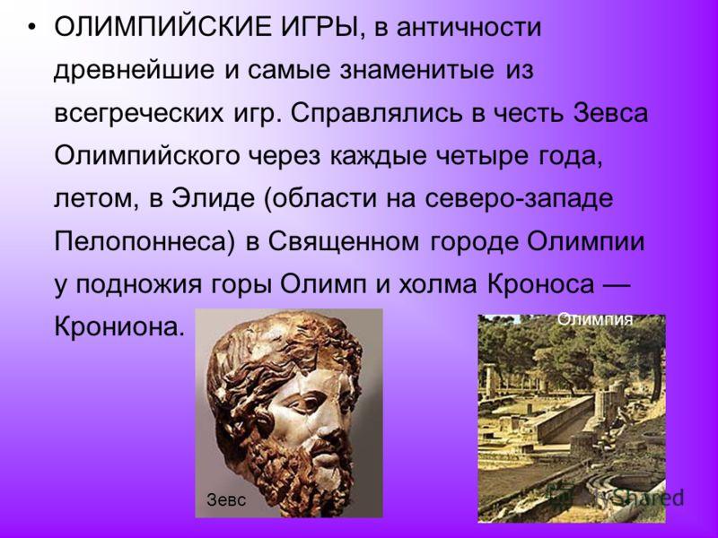 ОЛИМПИЙСКИЕ ИГРЫ, в античности древнейшие и самые знаменитые из всегреческих игр. Справлялись в честь Зевса Олимпийского через каждые четыре года, летом, в Элиде (области на северо-западе Пелопоннеса) в Священном городе Олимпии у подножия горы Олимп