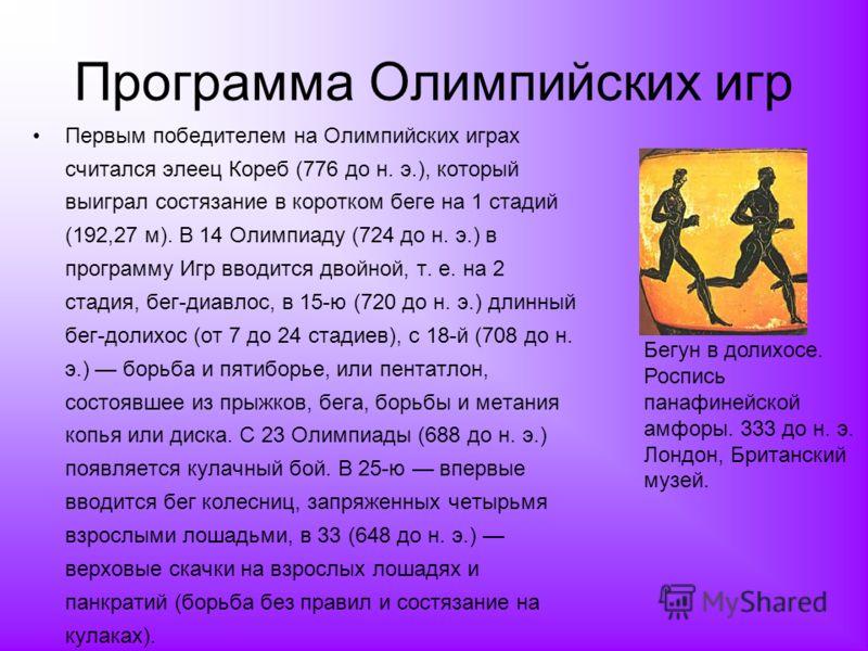 Программа Олимпийских игр Первым победителем на Олимпийских играх считался элеец Кореб (776 до н. э.), который выиграл состязание в коротком беге на 1 стадий (192,27 м). В 14 Олимпиаду (724 до н. э.) в программу Игр вводится двойной, т. е. на 2 стади