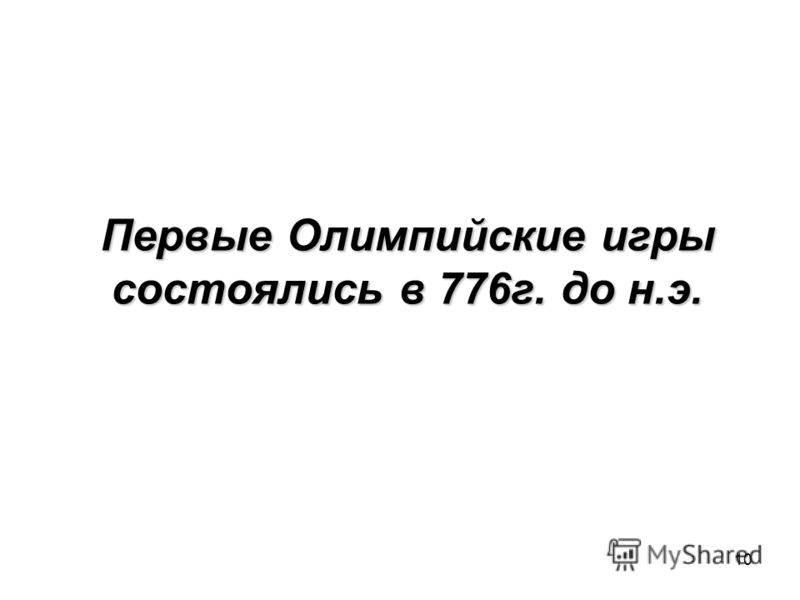 10 Первые Олимпийские игры состоялись в 776г. до н.э.