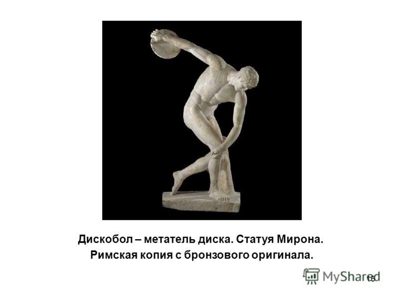 16 Дискобол – метатель диска. Статуя Мирона. Римская копия с бронзового оригинала.