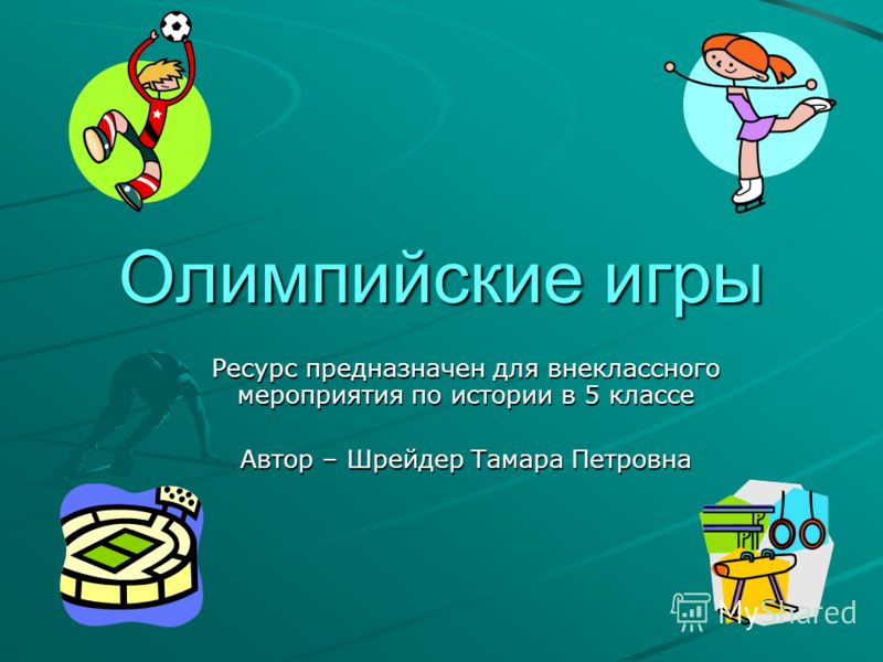 Олимпийские игры Ресурс предназначен для внеклассного мероприятия по истории в 5 классе Автор – Шрейдер Тамара Петровна