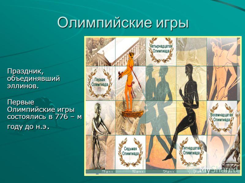 Праздник, объединявший эллинов. Первые Олимпийские игры состоялись в 776 – м году до н.э. Первые Олимпийские игры состоялись в 776 – м году до н.э. Олимпийские игры
