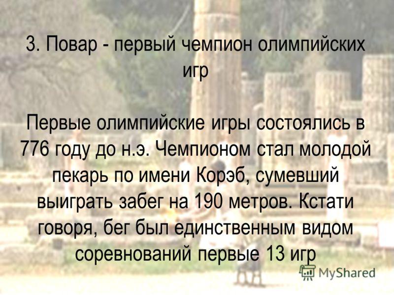 3. Повар - первый чемпион олимпийских игр Первые олимпийские игры состоялись в 776 году до н.э. Чемпионом стал молодой пекарь по имени Корэб, сумевший выиграть забег на 190 метров. Кстати говоря, бег был единственным видом соревнований первые 13 игр