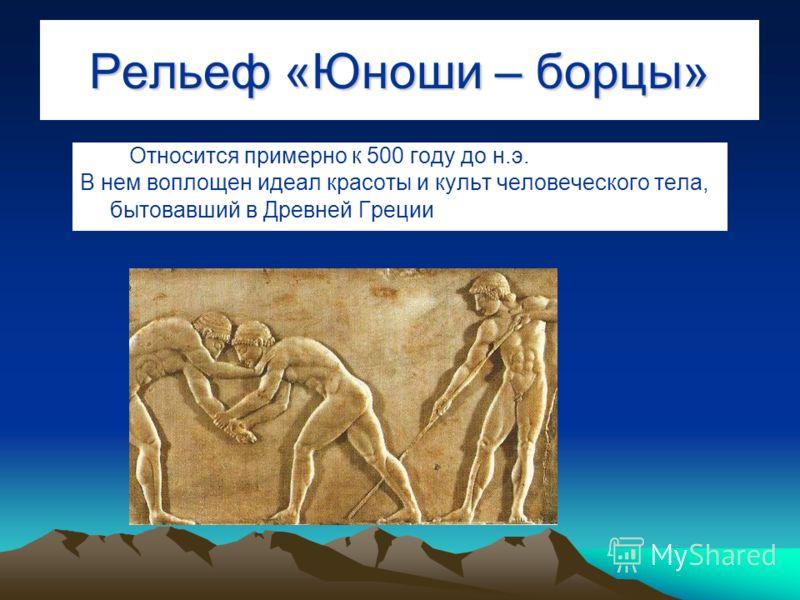 Рельеф «Юноши – борцы» Относится примерно к 500 году до н.э. В нем воплощен идеал красоты и культ человеческого тела, бытовавший в Древней Греции.