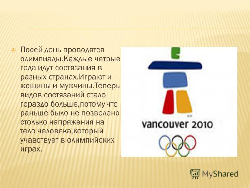 Посей день проводятся олимпиады.Каждые четрые года идут состязания в разных странах.Играют и жещины и мужчины.Теперь видов состязаний стало гораздо больше,потому что раньше было не позволено столько напряжения на тело человека,который учавствует в ол