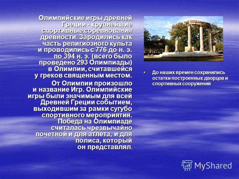 Олимпийские игры древней Греции - крупнейшие спортивные соревнования древности. Зародились как часть религиозного культа и проводились с 776 до н. э. по 394 н. э. (всего было проведено 293 Олимпиады) в Олимпии, считавшейся у греков священным местом.