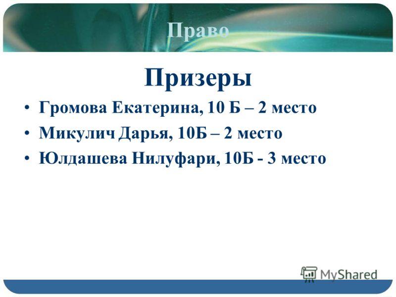 Право Призеры Громова Екатерина, 10 Б – 2 место Микулич Дарья, 10Б – 2 место Юлдашева Нилуфари, 10Б - 3 место