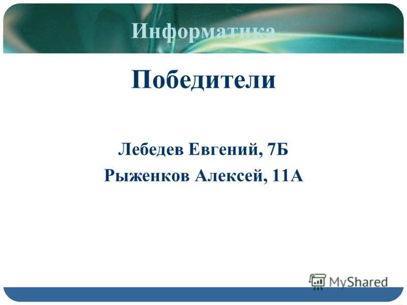 Информатика Победители Лебедев Евгений, 7Б Рыженков Алексей, 11А