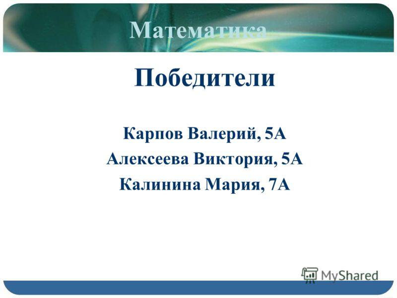 Математика Победители Карпов Валерий, 5А Алексеева Виктория, 5А Калинина Мария, 7А