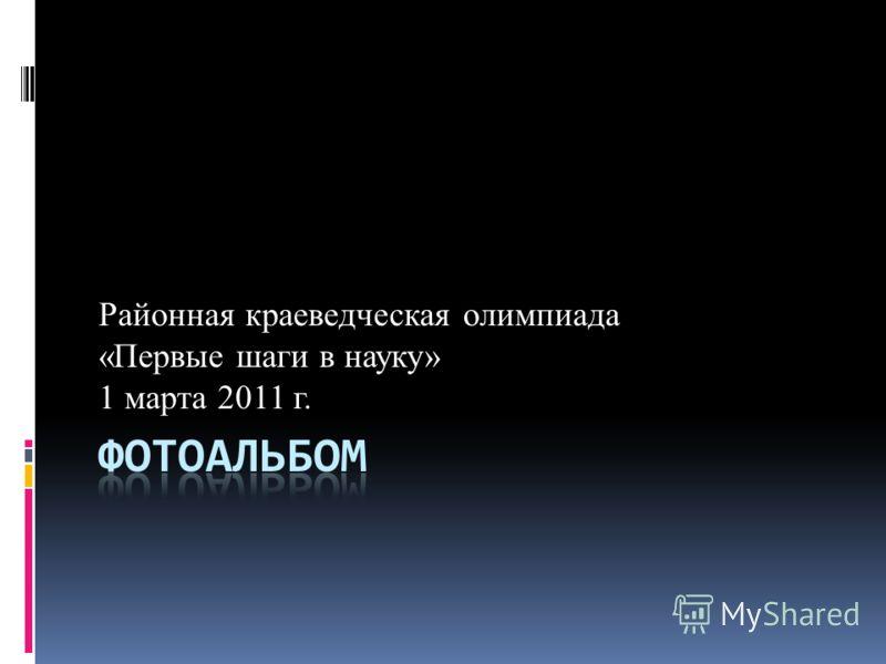 Районная краеведческая олимпиада «Первые шаги в науку» 1 марта 2011 г.