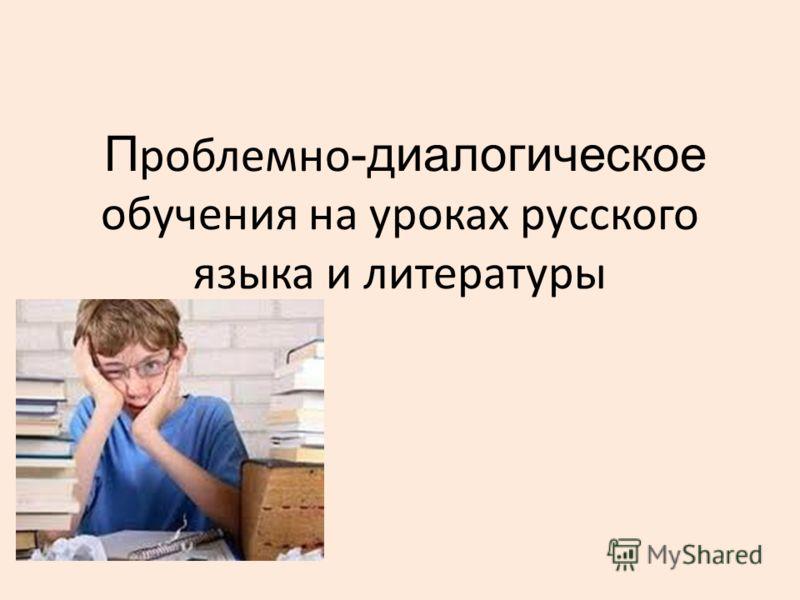 П роблемно -диалогическое обучения на уроках русского языка и литературы