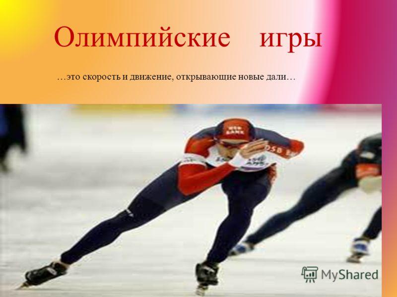 Олимпийские игры … это скорость и движение, открывающие новые дали …