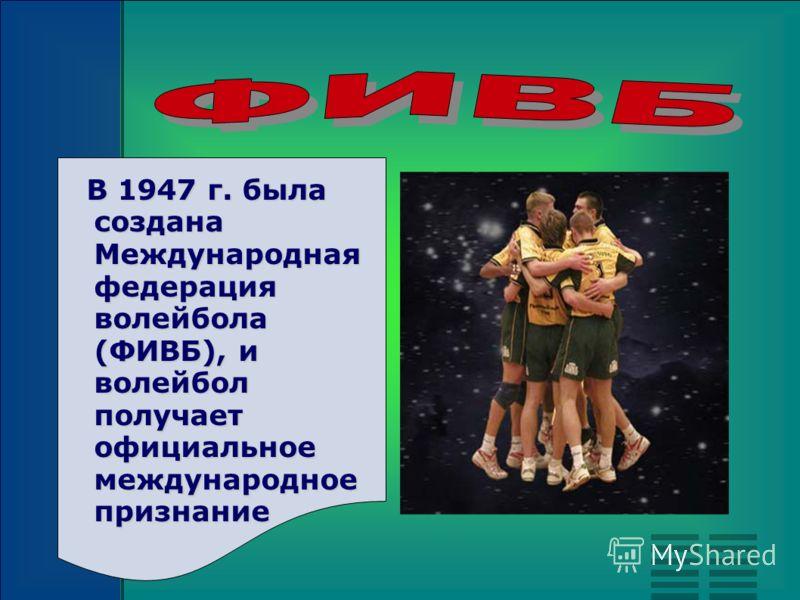 В 1947 г. была создана Международная федерация волейбола (ФИВБ), и волейбол получает официальное международное признание В 1947 г. была создана Международная федерация волейбола (ФИВБ), и волейбол получает официальное международное признание